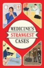 Medicine's Strangest Cases : Extraordinary but true stories from over five centuries of medical history - Book