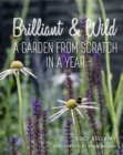 Brilliant and Wild : A Garden from Scratch in a Year - Book