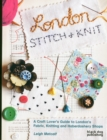 London Stitch + Knit: A Craft Lover's Guide to London's Fabric, Knitting and Haberdashery Shops - Book