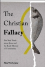 The Christian Fallacy : The Real Truth About Jesus and the Early History of Christianity - Book