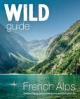 Wild Guide French Alps : Wild adventures, hidden places and natural wonders in south east France - Book