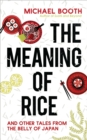 The Meaning of Rice : And Other Tales from the Belly of Japan - Book