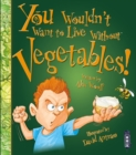 You Wouldn't Want To Live Without Vegetables! - Book