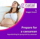 Prepare for a Caesarean : Hypnobirthing for Giving Birth by Caesarean - Book