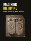 Imagining the Divine : Art and the Rise of World Religions - Book