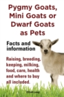 Pygmy Goats as Pets. Pygmy Goats, Mini Goats or Dwarf Goats : facts and information. Raising, breeding, keeping, milking, food, care, health. - eBook