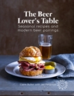 The Beer Lover's Table : Seasonal Recipes and Modern Beer Pairings
