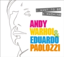 I Want to Be A Machine : Andy Warhol and Eduardo Paolozzi - Book