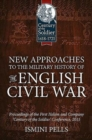 New Approaches to the Military History of the English Civil War : Proceedings of the First Helion and Company 'Century of the Soldier' Conference, 2015 - Book