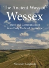 The Ancient Ways of Wessex : Travel and Communication in an Early Medieval Landscape - Book