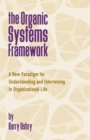 The Organic Systems Framework : A New Paradigm for Understanding and Intervening in Organizational Life - Book