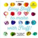 Easy Stuff to Make with Fluff : FELT * WEAVE * SPIN * KNIT * CROCHET - Crafting with Wooltops and Yarns - Book
