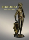 Bertoldo di Giovanni: The Renaissance of Sculpture in Medici Florence - Book