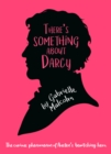 There's Something About Darcy : The curious appeal of Jane Austen's bewitching hero - Book