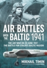 Air Battles Over the Baltic 1941 : The Air War on 22 June 1941 - the Battle for Stalin's Baltic Region - Book