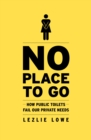 No Place to Go : How Public Toilets Fail Our Private Needs - Book