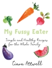 My Fussy Eater : from the UK's number 1 food blog a real mum's 100 easy everyday recipes for the whole family - Book