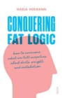 Conquering Fat Logic : how to overcome what we tell ourselves about diets, weight, and metabolism - Book