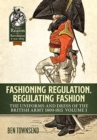 Fashioning Regulation, Regulating Fashion : The Uniforms and Dress of the British Army 1800-1815 Volume I - Book