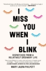 I Miss You When I Blink : Dispatches from a Relatively Ordinary Life - Book