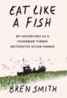 Eat Like a Fish : My adventures as a fisherman turned restorative ocean farmer - Book