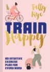 Train Happy : An intuitive exercise plan for every body - eBook