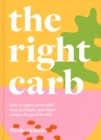 The Right Carb : How to enjoy carbs with over 50 simple, nutritious recipes for good health - eBook