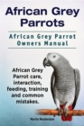 African Grey Parrots. African Grey Parrot Owners Manual. African Grey Parrot care, interaction, feeding, training and common mistakes. - eBook