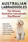 Australian Labradoodles. The Ultimate Australian Labradoodle Dog Manual. Australian Labradoodle book for care, costs, feeding, grooming, health and training. - eBook