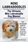 Mini Labradoodles. The Ultimate Mini Labradoodle Dog Manual. Miniature Labradoodle book for care, costs, feeding, grooming, health and training. - eBook