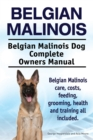 Belgian Malinois. Belgian Malinois Dog Complete Owners Manual. Belgian Malinois care, costs, feeding, grooming, health and training all included. - eBook
