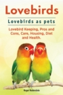 Lovebirds. Lovebirds as pets. Lovebird Keeping, Pros and Cons, Care, Housing, Diet and Health. - eBook