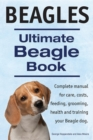 Beagles. Ultimate Beagle Book.  Beagle complete manual for care, costs, feeding, grooming, health and training. - eBook