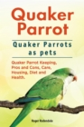 Quaker Parrot. Quaker Parrots as pets. Quaker Parrot Keeping, Pros and Cons, Care, Housing, Diet and Health. - eBook