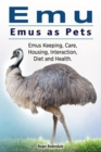 Emu. Emus as Pets. Emus Keeping, Care, Housing, Interaction, Diet and Health - eBook