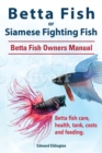 Betta Fish or Siamese Fighting Fish. Betta Fish Owners Manual. Betta fish care, health, tank, costs and feeding. - eBook