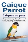 Caique parrot. Caiques as pets. Caique Keeping, Care, Pros and Cons, Housing, Diet and Health. - eBook