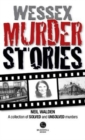 Wessex Murder Stories : A selection of grizzly stories from around Dorset, Hampshire and Wiltshire - Book
