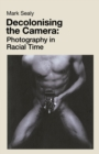Decolonising the Camera : Photography in Racial Time - Book