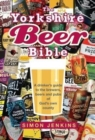 The Yorkshire Beer Bible : A drinkers guide to the brewers, beers and pubs of God's own county - Book