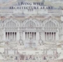 Living with Architecture as Art : The Peter May Collection of Architectural Drawings, Models and Artefacts - Book