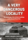 A Very Dangerous Locality : The Landscape of the Suffolk Sandlings in the Second World War - Book