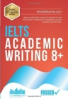 IELTS Academic Writing 8+ : How to write high-scoring 8+ answers for the IELTS exam. Packed full of examples, practice questions and top tips. - Book