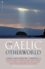 The Gaelic Otherworld : John Gregorson Campbell's Superstitions of the Highlands and the Islands of Scotland and Witchcraft and Second Sight in the Highlands and Islands - Book