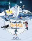 Fantastic Female Adventurers : Truly amazing tales of women exploring the world - Book