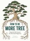 How to Be More Tree : Essential Life Lessons for Perennial Happiness - Book
