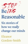 Stop Being Reasonable : six stories of how we really change our minds - Book