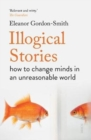 Illogical Stories : how to change minds in an unreasonable world - Book