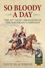 So Bloody a Day : The 16th Light Dragoons in the Waterloo Campaign - Book