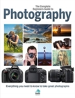 The Complete Beginners Guide To Photography : Everything you need to know to take great photographs - Book